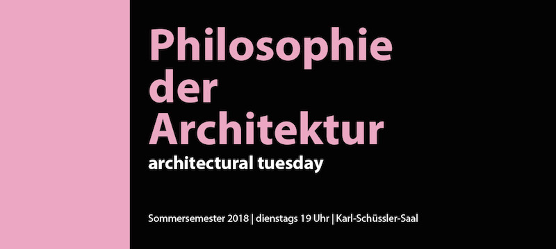 architectural tuesday im Sommersemester 2018: Philosophie der Architektur