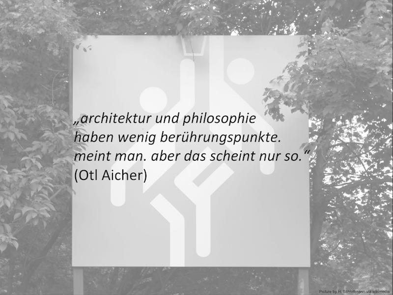 """""""Architektur und Philosophie haben wenig Berührpunkte. Meint man. Aber das scheint nur so."""" Otl Aicher(Auszug des Vortrags von Dr. Martin Düchs)"""